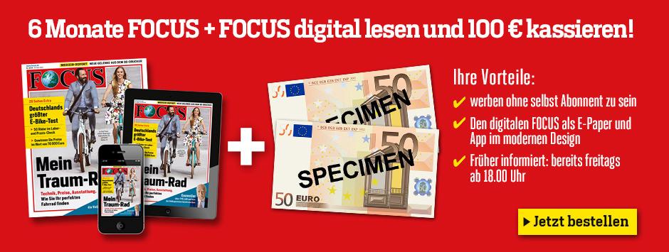 6 Monate FOCUS + FOCUS digital lesen und 100 € kassieren!